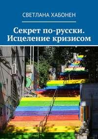 Хабонен, Светлана  - Секрет по-русски. Исцеление кризисом