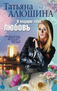 Алюшина, Татьяна  - Я подарю тебе любовь