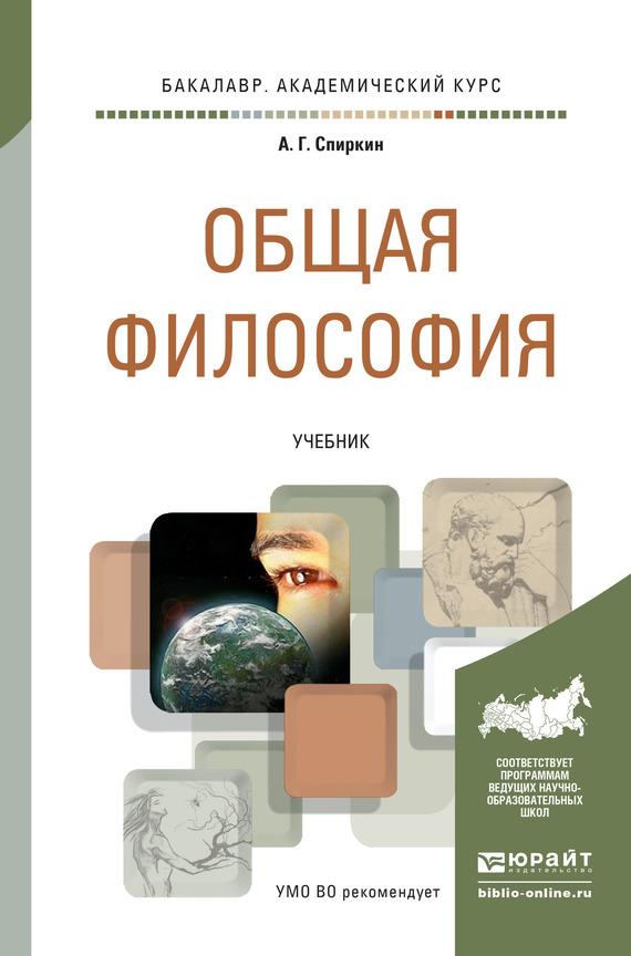 Александр Георгиевич Спиркин Общая философия. Учебник для академического бакалавриата