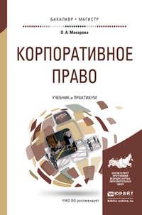 Макарова, Ольга Александровна  - Корпоративное право. Учебник и практикум для бакалавриата и магистратуры