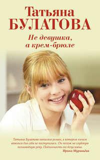 Булатова, Татьяна  - Не девушка, а крем-брюле