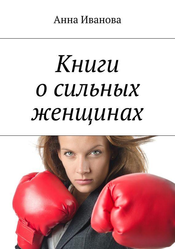 Книги о сильных женщинах ( Анна Иванова  )