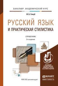 Голуб, Ирина Борисовна  - Русский язык и практическая стилистика 2-е изд. Справочник