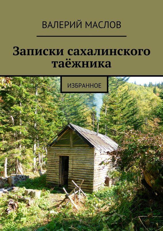 Валерий Маслов Записки сахалинского таёжника. Избранное икра красная оптом 1100руб