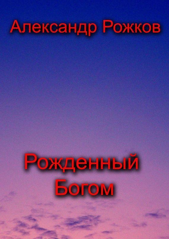 Александр Рожков Рожденный Богом александр мазин золото старых богов