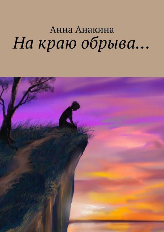 Анна Анакина На краю обрыва… ISBN: 978-5-4474-2613-2 анна анакина на краю обрыва…