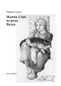 Марина Владимировна Алиева - Жанна д'Арк из рода Валуа. Книга первая