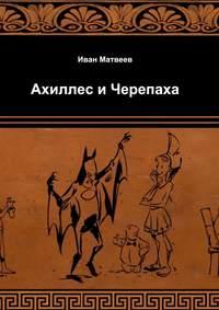 Матвеев, Иван  - Ахиллес и Черепаха