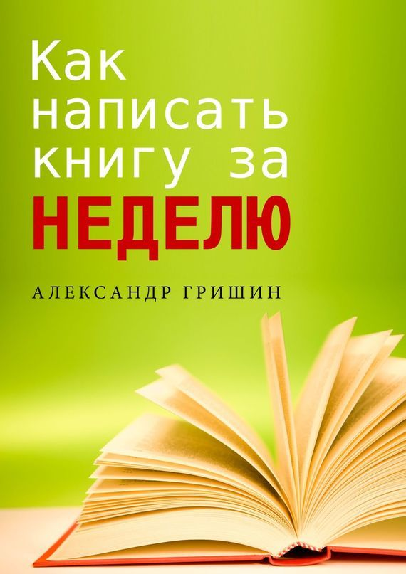 Александр Гришин Как написать книгу за неделю ирина горюнова как написать книгу и стать известным советы писателя и литературного агента