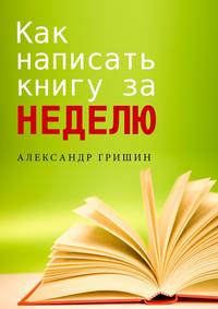 Гришин, Александр  - Как написать книгу за неделю