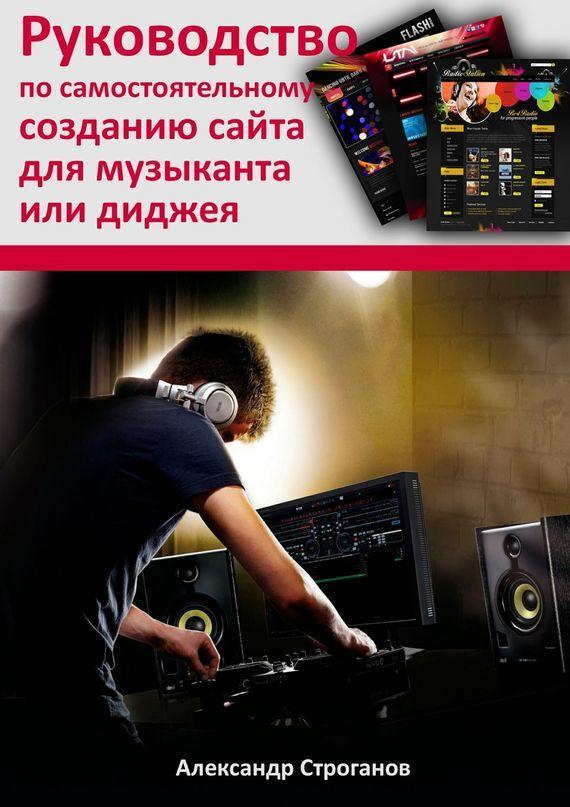 Александр Строганов Руководство по самостоятельному созданию сайта для музыканта или диджея
