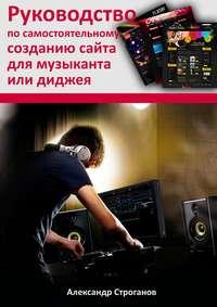Строганов, Александр  - Руководство по самостоятельному созданию сайта для музыканта или диджея