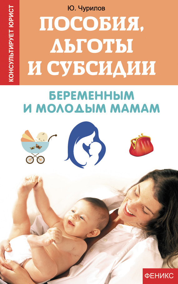Юрий Чурилов - Пособия, льготы и субсидии беременным и молодым мамам