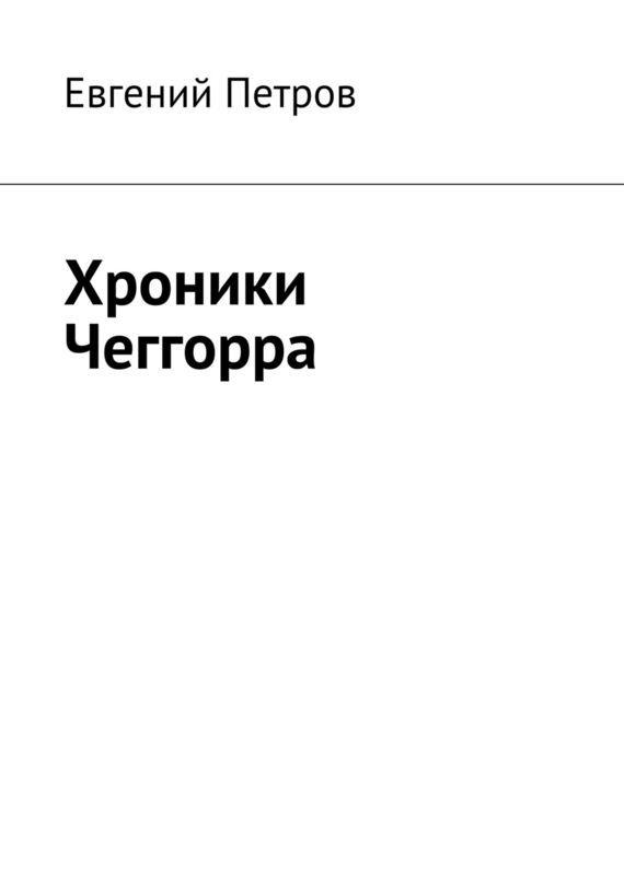 Евгений Петров Хроники Чеггорра евгений петров фронтовой дневник