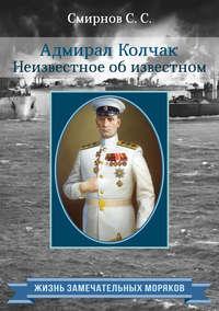 Смирнов, Сергей  - Адмирал Колчак. Неизвестное об известном