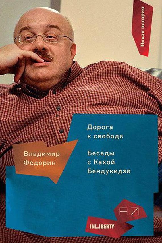 Владимир Федорин - Дорога к свободе. Беседы с Кахой Бендукидзе
