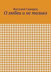 Скворец, Виталий  - О любви и не только