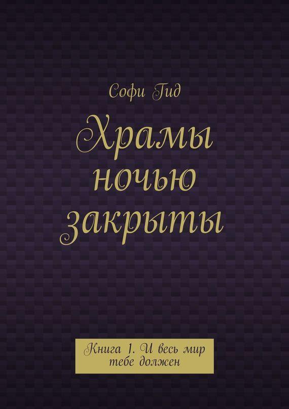 Софи Гид - Храмы ночью закрыты. Книга 1. И весь мир тебе должен