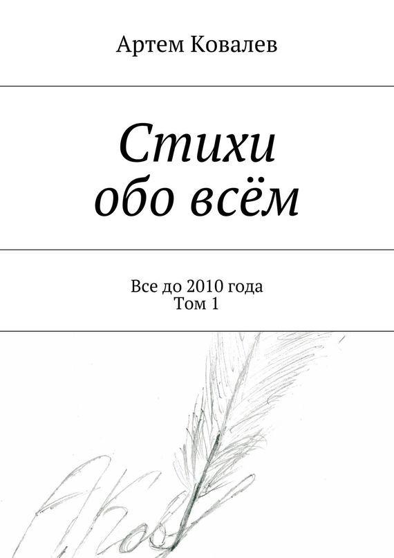 Артем Ковалев Стихи обо всём. Все до 2010 года. Том 1 виталий ковалев янтарь  сборник