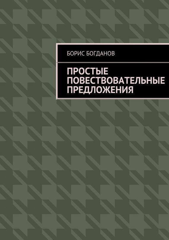 Борис Богданов Простые повествовательные предложения борис васильев победители