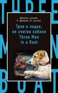 Джером, Джером К.  - Трое в лодке, не считая собаки / Three Men in a Boat (to Say Nothing of the Dog)