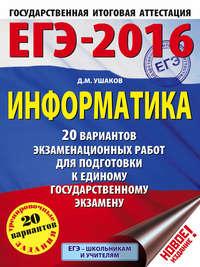 Д. М. Ушаков - ЕГЭ-2016. Информатика: 20 вариантов экзаменационных работ для подготовки к единому государственному экзамену