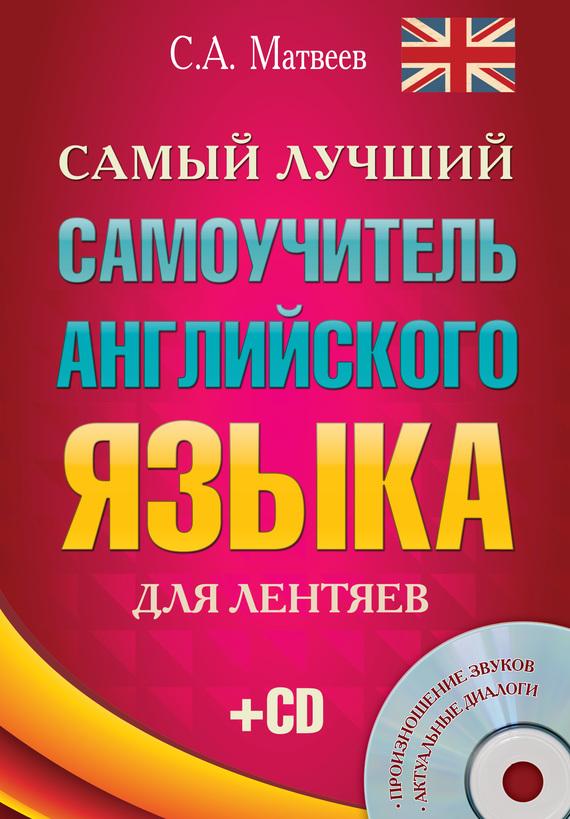 С. А. Матвеев Самый лучший самоучитель английского языка для лентяев английский язык для малышей самый лучший самоучитель cd