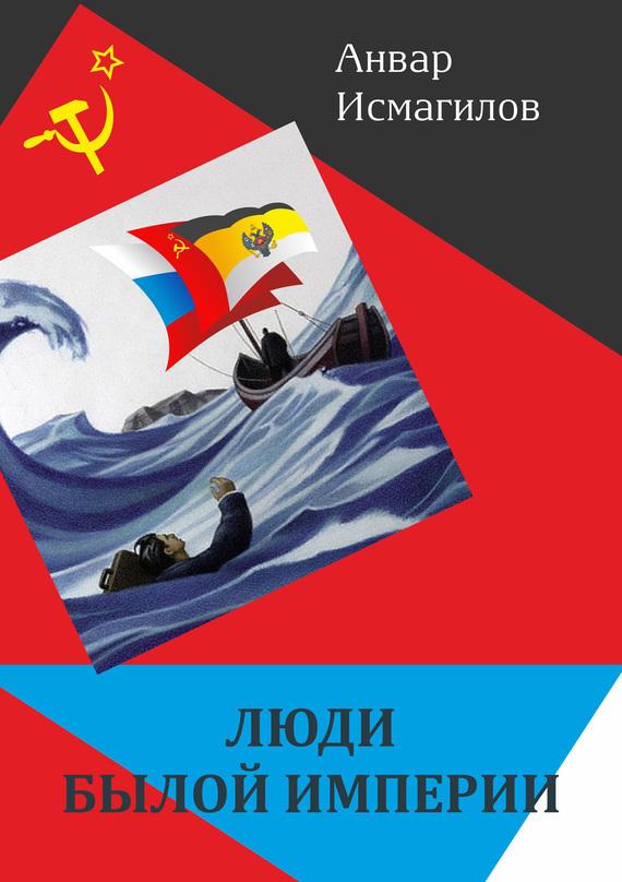 Анвар Исмагилов Люди былой империи (сборник)