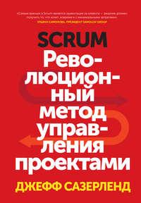 Сазерленд, Джефф  - Scrum. Революционный метод управления проектами