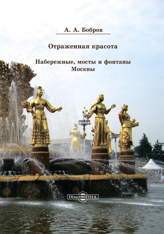 Александр Бобров Отражённая красота. Набережные, мосты и фонтаны Москвы