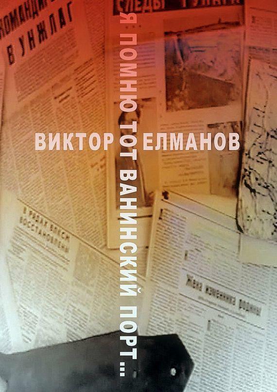 Виктор Сергеевич Елманов Я помню тот Ванинский порт… парик моего отца