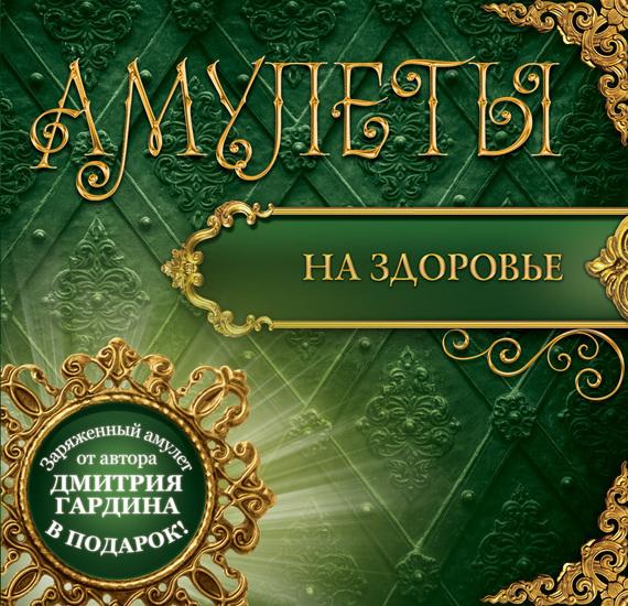 Дмитрий Гардин Амулеты на здоровье. Амулеты на оздоровление и исцеление