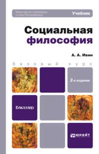 Ивин, Александр Архипович  - Социальная философия 2-е изд., пер. и доп. Учебник для бакалавров