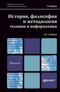 Канке, Виктор Андреевич  - История, философия и методология техники и информатики. Учебник для магистров