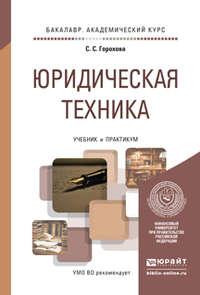 Горохова, Светлана Сергеевна  - Юридическая техника. Учебник и практикум для академического бакалавриата