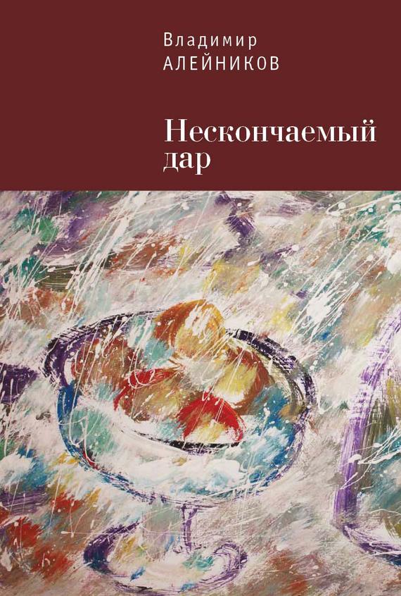 Владимир Алейников Нескончаемый дар открой в себе дар
