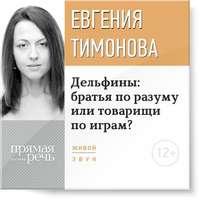 Тимонова, Евгения  - Лекция «Дельфины: братья по разуму или товарищи по играм?»