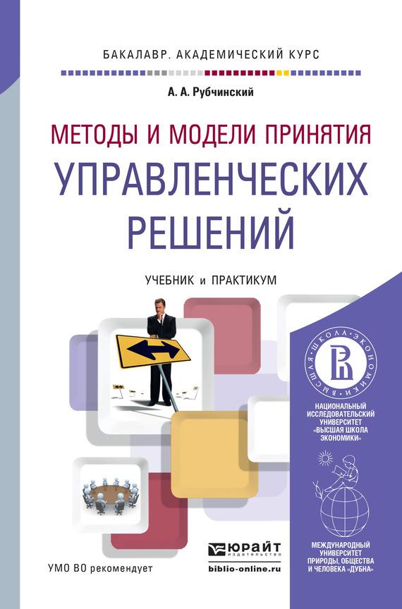 Александр Анатольевич Рубчинский Методы и модели принятия управленческих решений. Учебник и практикум для академического бакалавриата