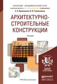 Кривошапко, Сергей Николаевич  - Архитектурно-строительные конструкции. Учебник для академического бакалавриата