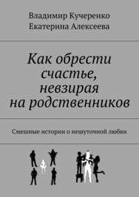Владимир Кучеренко - Как обрести счастье, невзирая на родственников