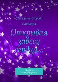 Сандаара, Светлана Егорова  - Открывая завесу сердца… Сборник стихотворений