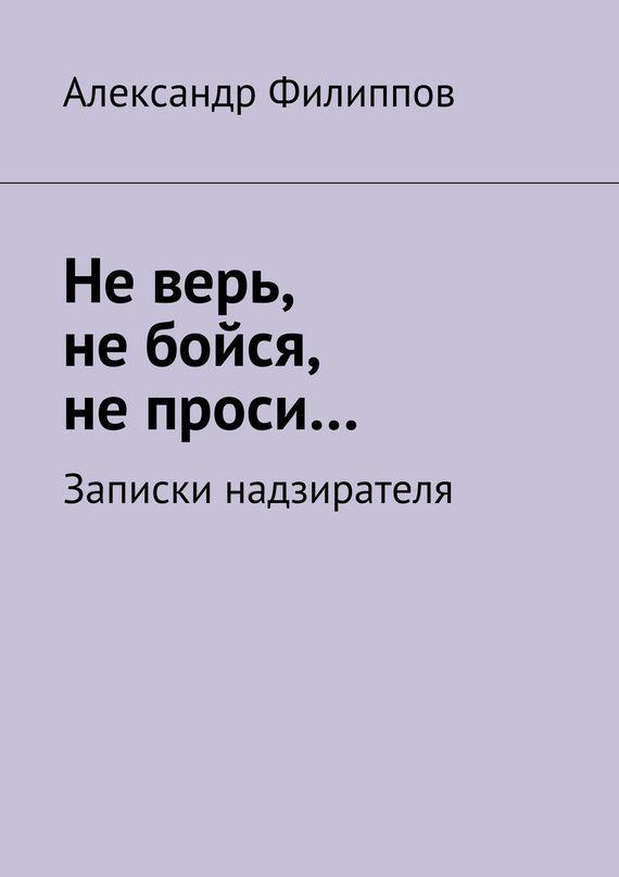 Александр Филиппов Не верь, не бойся, не проси… Записки надзирателя (сборник) наталья перфилова не верь не бойся не проси…