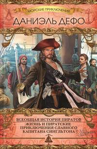 Дефо, Даниэль   - Всеобщая история пиратов. Жизнь и пиратские приключения славного капитана Сингльтона (сборник)