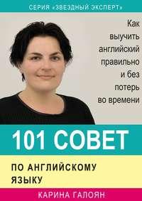 Галоян, Карина  - 101 совет по английскому языку. Как выучить английский правильно и без потерь во времени