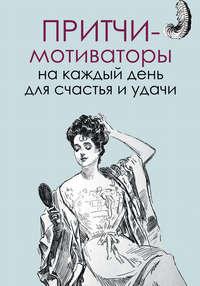 Цымбурская, Елена  - Притчи-мотиваторы на каждый день для счастья и удачи
