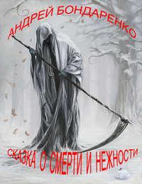Бондаренко, Андрей  - Сказка о смерти и нежности