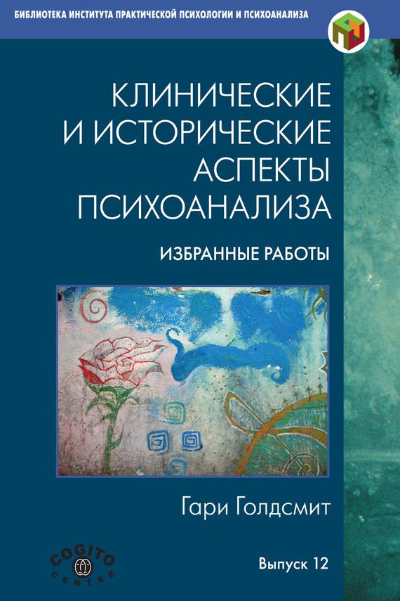 Гари Голдсмит - Клинические и исторические аспекты психоанализа. Избранные работы