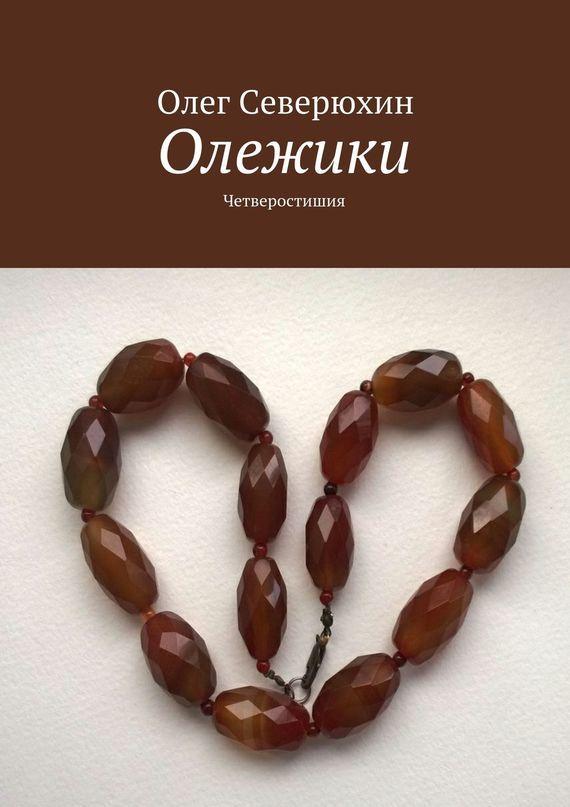 Олег Васильевич Северюхин Олежики. Четверостишия ISBN: 9785447415174