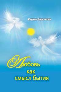 Сарсенова, Карина  - Любовь как смысл бытия (сборник)