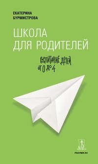 Бурмистрова, Екатерина  - Школа для родителей. Воспитание детей от 0 до 4